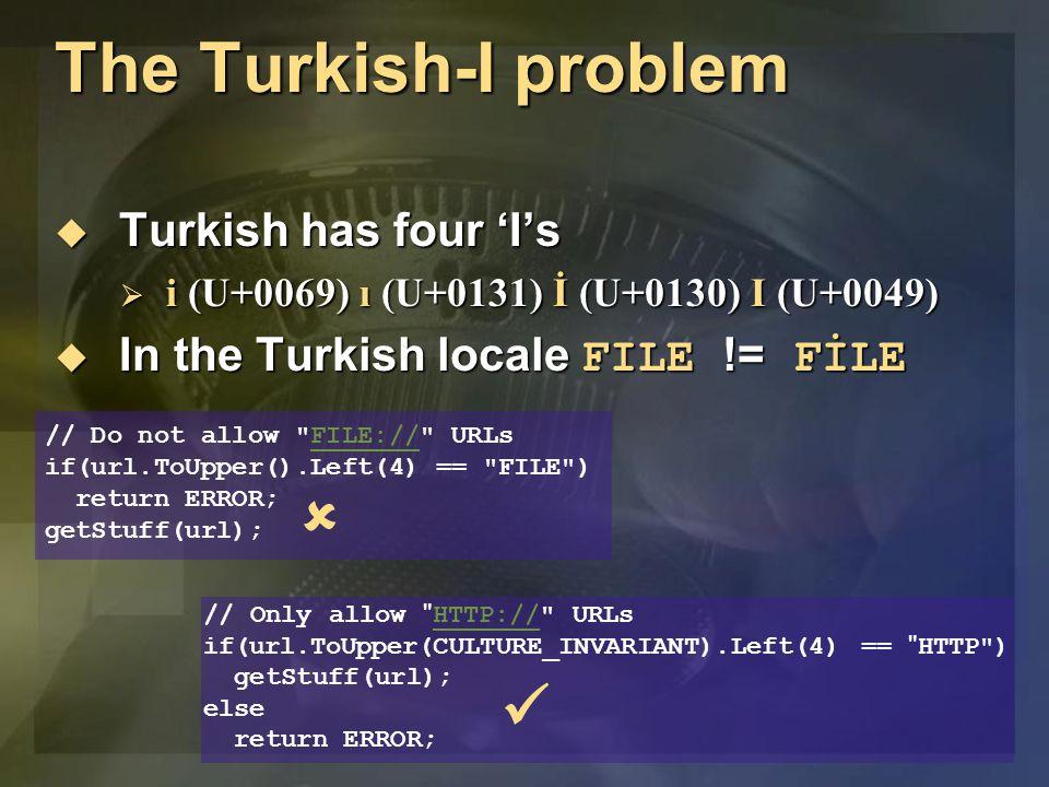 The Turkish-I problem  Turkish has four 'I's  i (U+0069) ı (U+0131) İ (U+0130) I (U+0049)  In the Turkish locale FILE != FİLE // Only allow