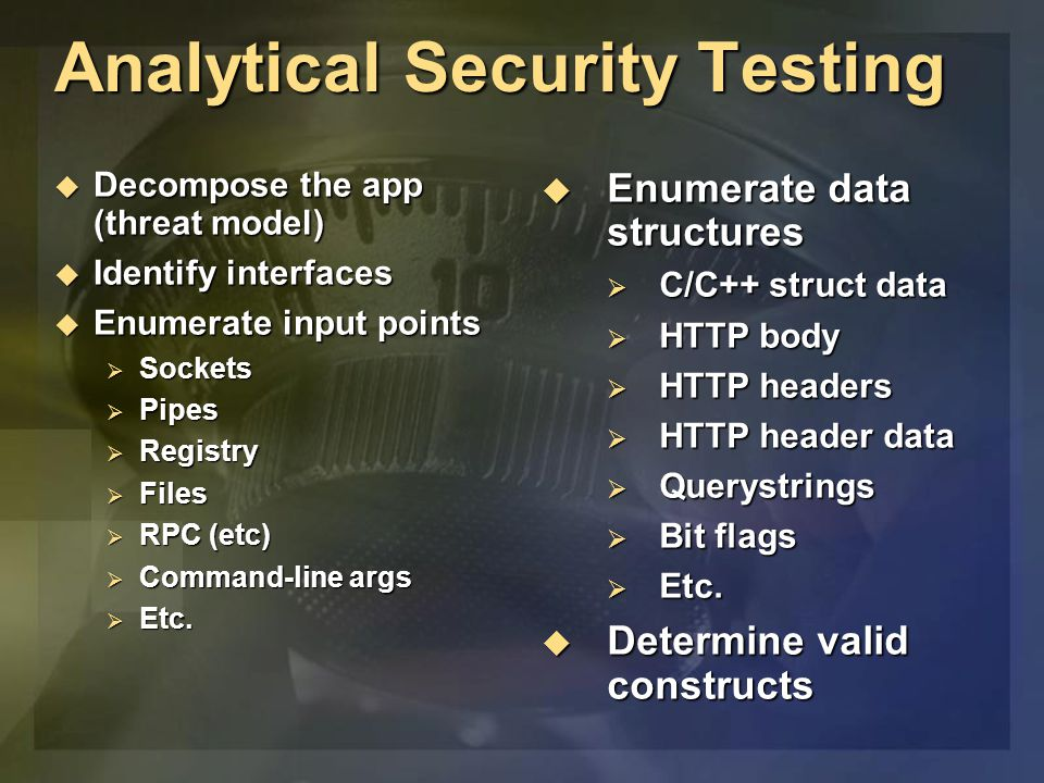 Analytical Security Testing  Decompose the app (threat model)  Identify interfaces  Enumerate input points  Sockets  Pipes  Registry  Files  R