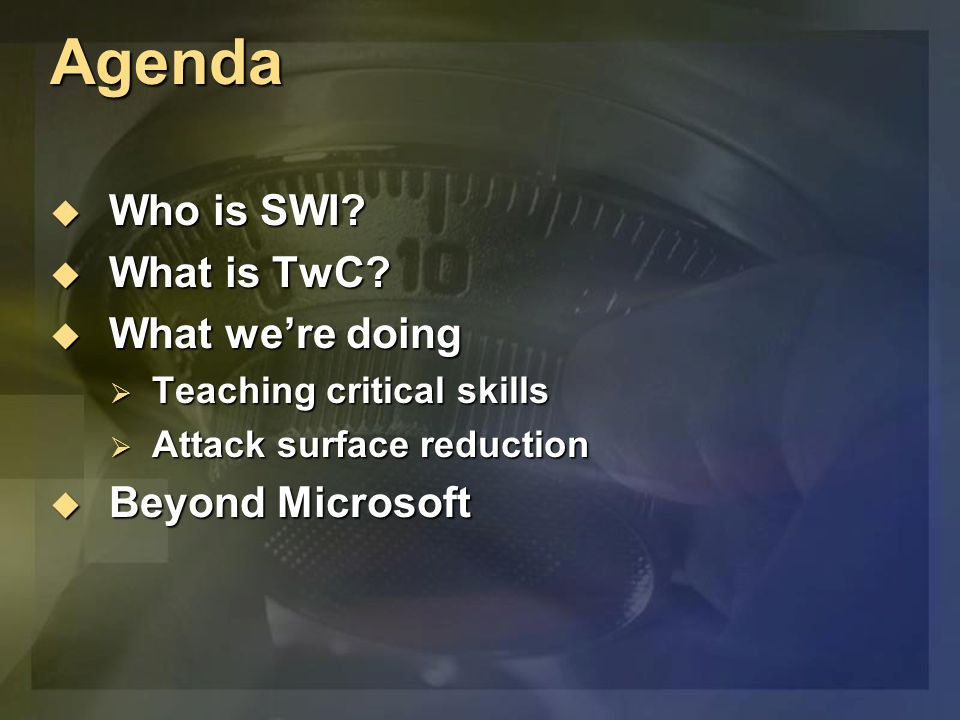 Agenda  Who is SWI?  What is TwC?  What we're doing  Teaching critical skills  Attack surface reduction  Beyond Microsoft