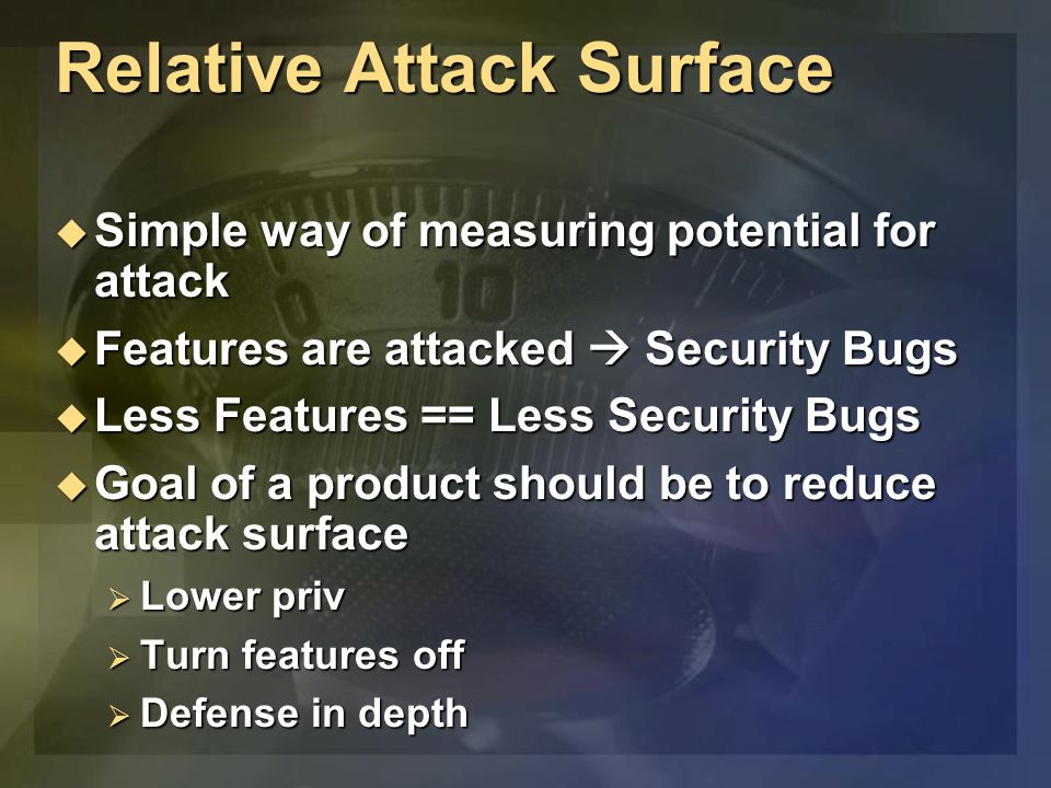Relative Attack Surface  Simple way of measuring potential for attack  Features are attacked  Security Bugs  Less Features == Less Security Bugs 