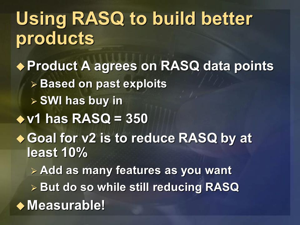 Using RASQ to build better products  Product A agrees on RASQ data points  Based on past exploits  SWI has buy in  v1 has RASQ = 350  Goal for v2 is to reduce RASQ by at least 10%  Add as many features as you want  But do so while still reducing RASQ  Measurable!