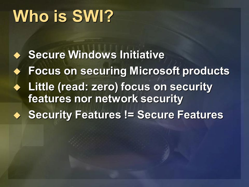 Who is SWI?  Secure Windows Initiative  Focus on securing Microsoft products  Little (read: zero) focus on security features nor network security 