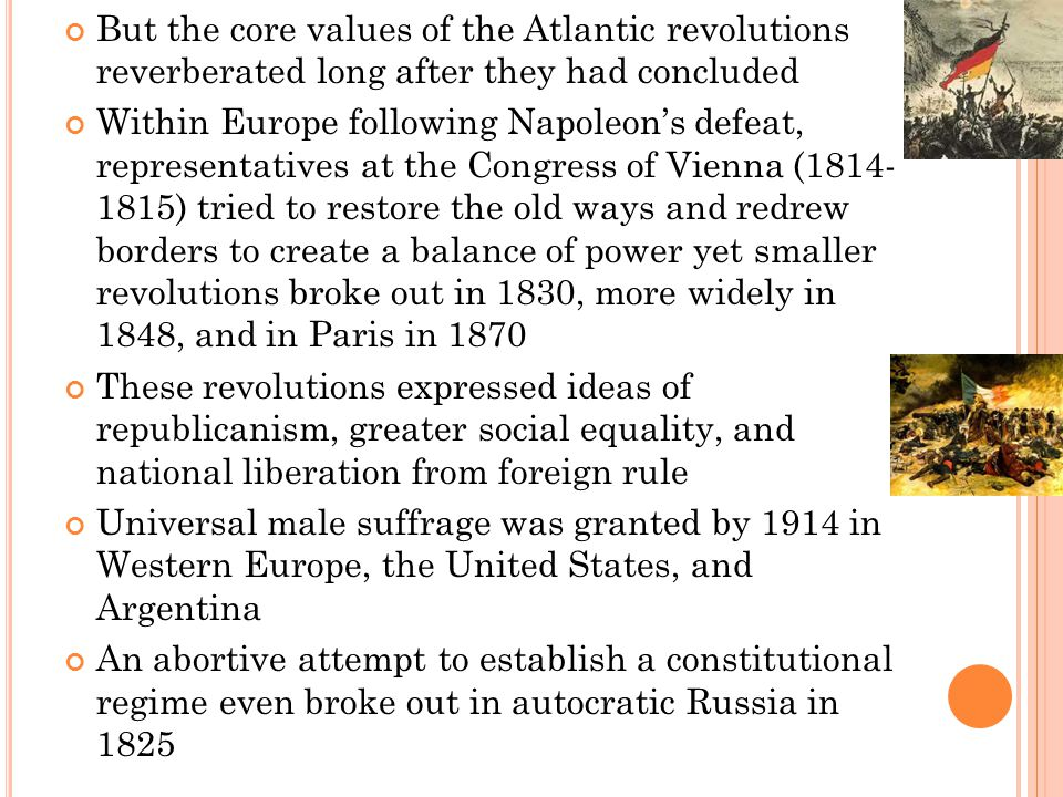 But the core values of the Atlantic revolutions reverberated long after they had concluded Within Europe following Napoleon's defeat, representatives at the Congress of Vienna (1814- 1815) tried to restore the old ways and redrew borders to create a balance of power yet smaller revolutions broke out in 1830, more widely in 1848, and in Paris in 1870 These revolutions expressed ideas of republicanism, greater social equality, and national liberation from foreign rule Universal male suffrage was granted by 1914 in Western Europe, the United States, and Argentina An abortive attempt to establish a constitutional regime even broke out in autocratic Russia in 1825