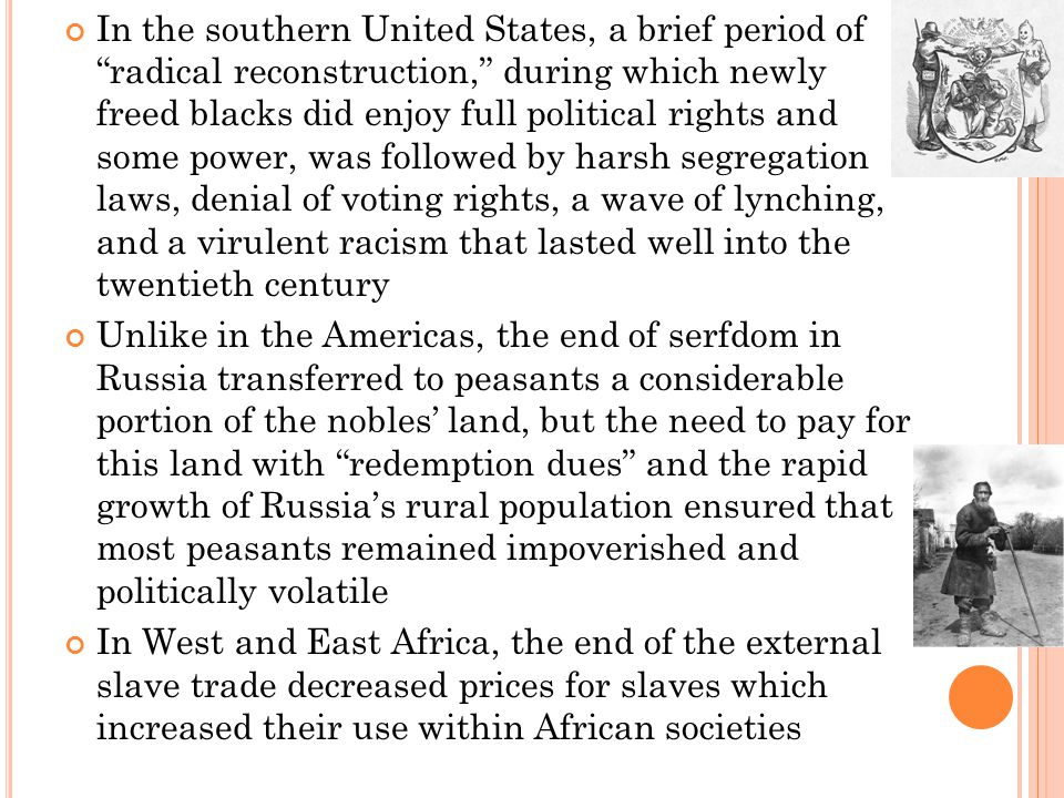 In the southern United States, a brief period of radical reconstruction, during which newly freed blacks did enjoy full political rights and some power, was followed by harsh segregation laws, denial of voting rights, a wave of lynching, and a virulent racism that lasted well into the twentieth century Unlike in the Americas, the end of serfdom in Russia transferred to peasants a considerable portion of the nobles' land, but the need to pay for this land with redemption dues and the rapid growth of Russia's rural population ensured that most peasants remained impoverished and politically volatile In West and East Africa, the end of the external slave trade decreased prices for slaves which increased their use within African societies