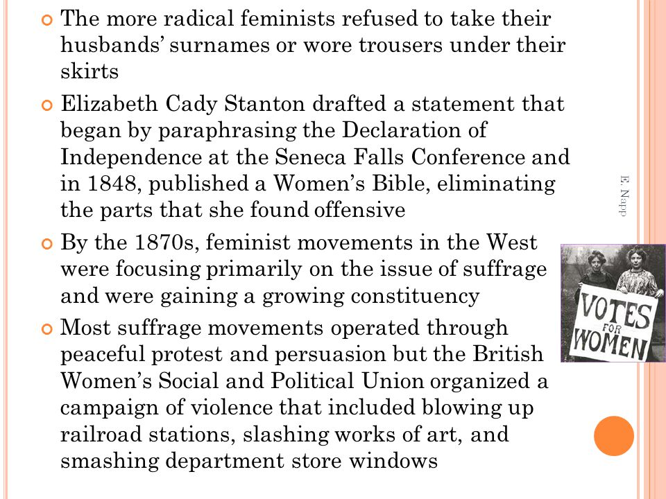 The more radical feminists refused to take their husbands' surnames or wore trousers under their skirts Elizabeth Cady Stanton drafted a statement that began by paraphrasing the Declaration of Independence at the Seneca Falls Conference and in 1848, published a Women's Bible, eliminating the parts that she found offensive By the 1870s, feminist movements in the West were focusing primarily on the issue of suffrage and were gaining a growing constituency Most suffrage movements operated through peaceful protest and persuasion but the British Women's Social and Political Union organized a campaign of violence that included blowing up railroad stations, slashing works of art, and smashing department store windows E.