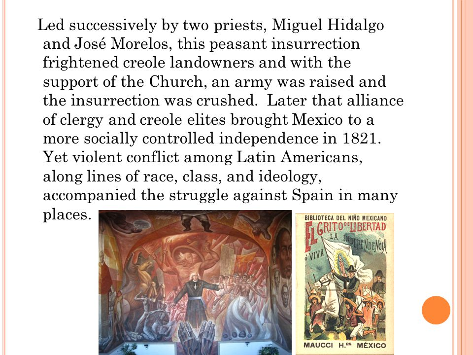Led successively by two priests, Miguel Hidalgo and José Morelos, this peasant insurrection frightened creole landowners and with the support of the Church, an army was raised and the insurrection was crushed.
