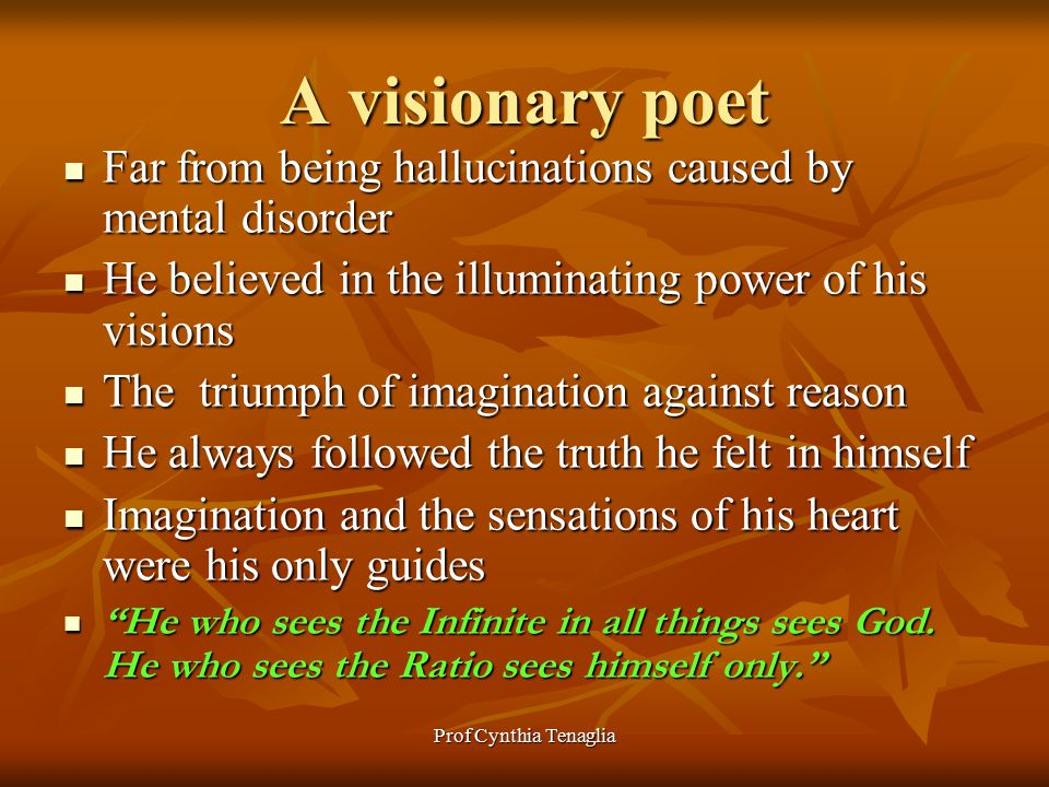 A visionary poet Far from being hallucinations caused by mental disorder Far from being hallucinations caused by mental disorder He believed in the illuminating power of his visions He believed in the illuminating power of his visions The triumph of imagination against reason The triumph of imagination against reason He always followed the truth he felt in himself He always followed the truth he felt in himself Imagination and the sensations of his heart were his only guides Imagination and the sensations of his heart were his only guides He who sees the Infinite in all things sees God.