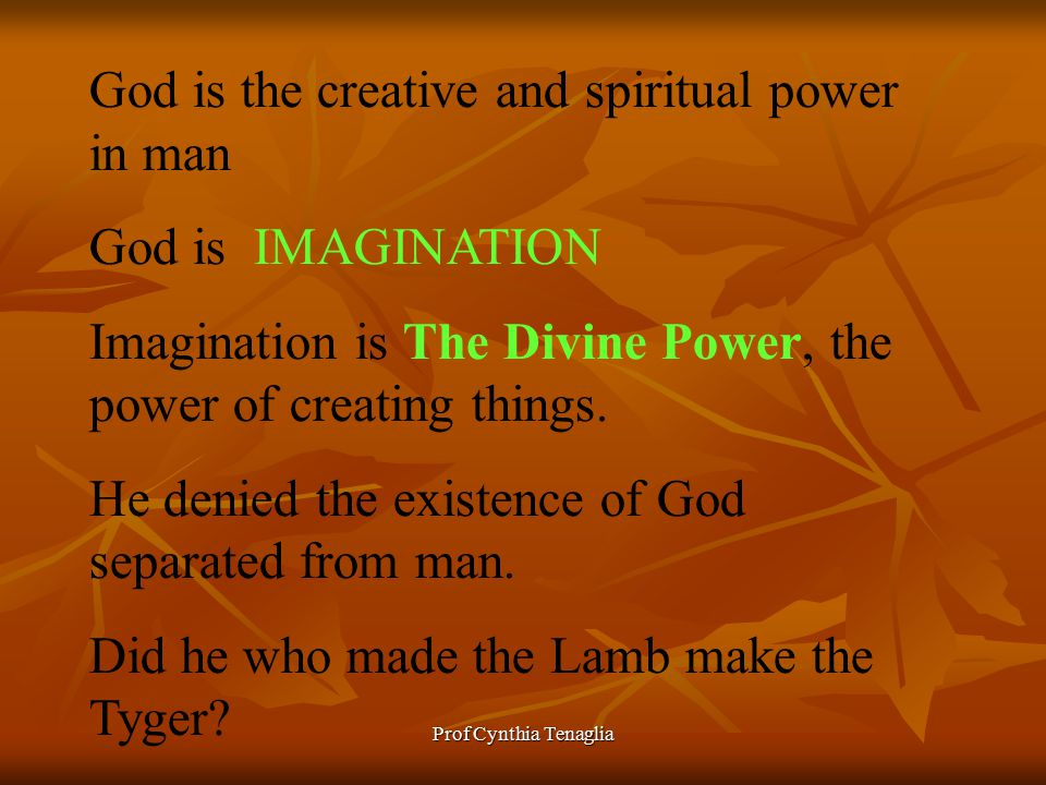 Prof Cynthia Tenaglia God is the creative and spiritual power in man God is IMAGINATION Imagination is The Divine Power, the power of creating things.