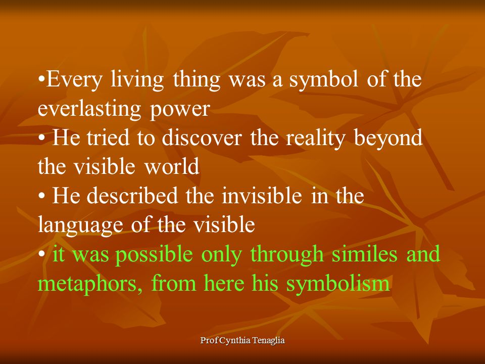 Prof Cynthia Tenaglia Every living thing was a symbol of the everlasting power He tried to discover the reality beyond the visible world He described the invisible in the language of the visible it was possible only through similes and metaphors, from here his symbolism