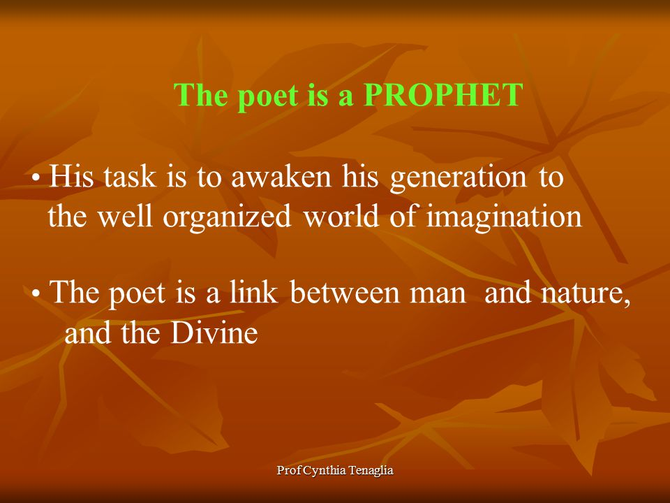 Prof Cynthia Tenaglia The poet is a PROPHET His task is to awaken his generation to the well organized world of imagination The poet is a link between man and nature, and the Divine