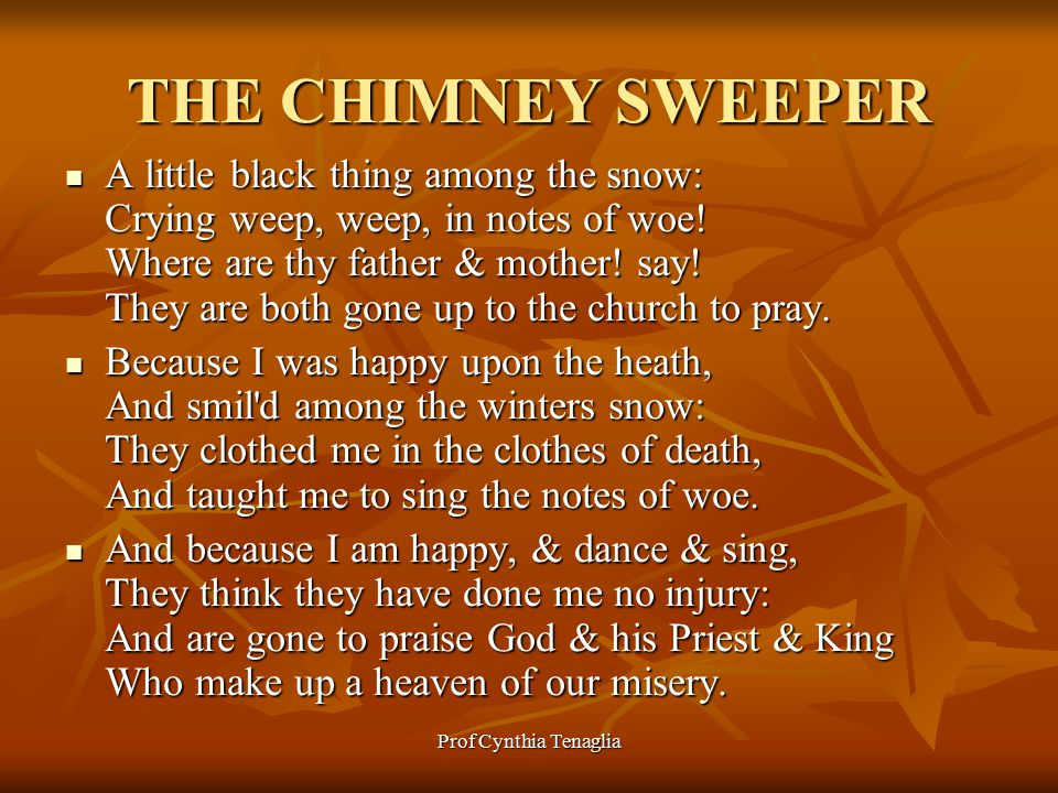 Prof Cynthia Tenaglia THE CHIMNEY SWEEPER A little black thing among the snow: Crying weep, weep, in notes of woe.