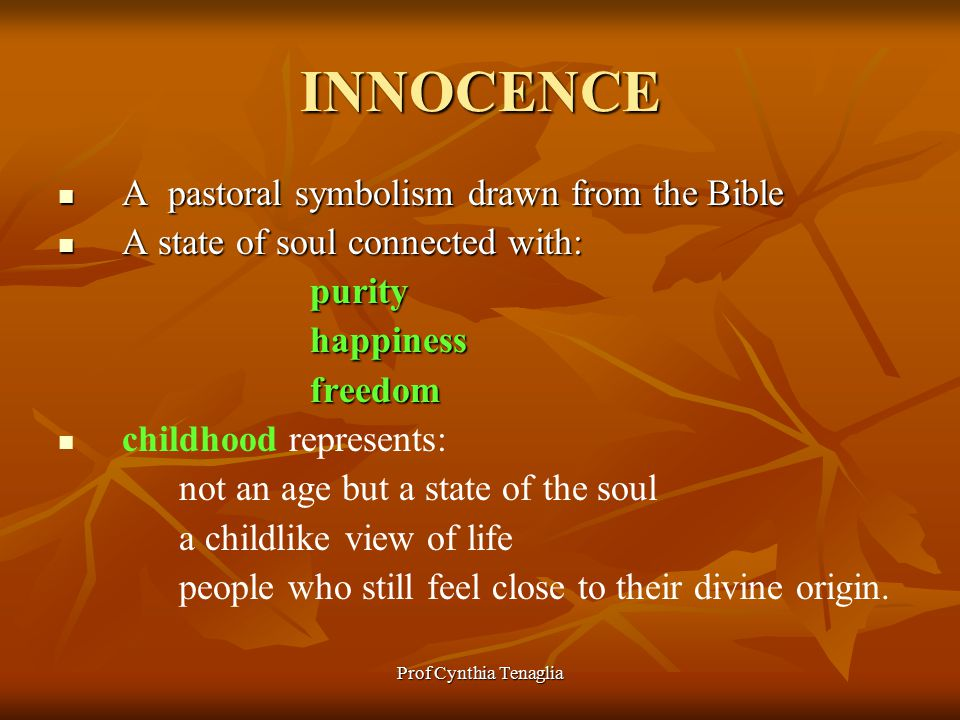 Prof Cynthia Tenaglia INNOCENCE A pastoral symbolism drawn from the Bible A pastoral symbolism drawn from the Bible A state of soul connected with: A state of soul connected with: purity purity happiness happiness freedom freedom childhood represents: not an age but a state of the soul a childlike view of life people who still feel close to their divine origin.
