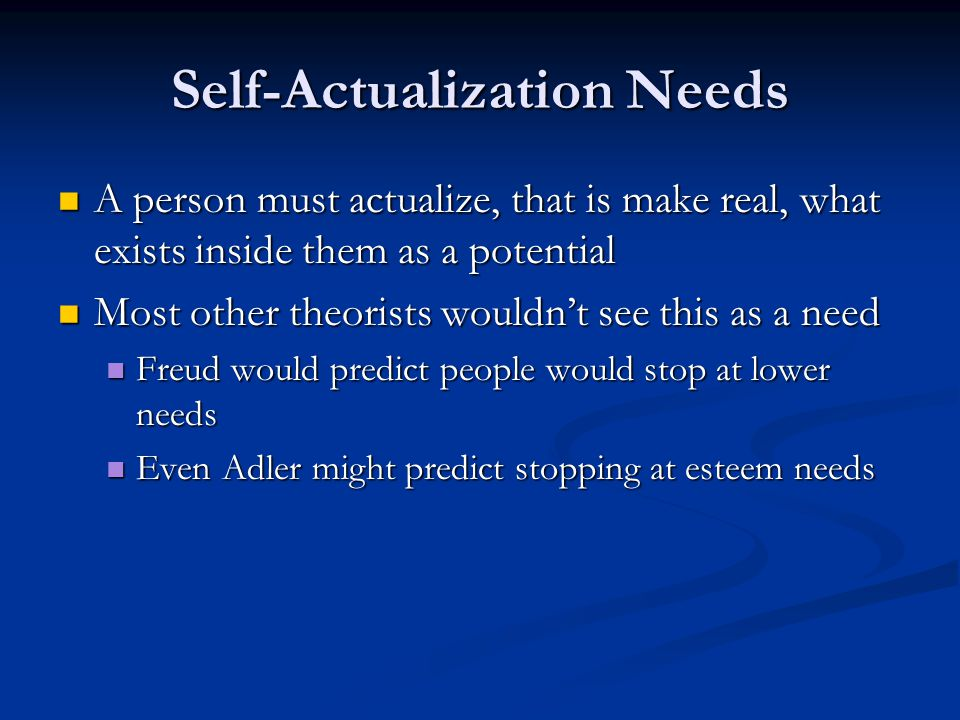 Self-Actualization Needs A person must actualize, that is make real, what exists inside them as a potential A person must actualize, that is make real