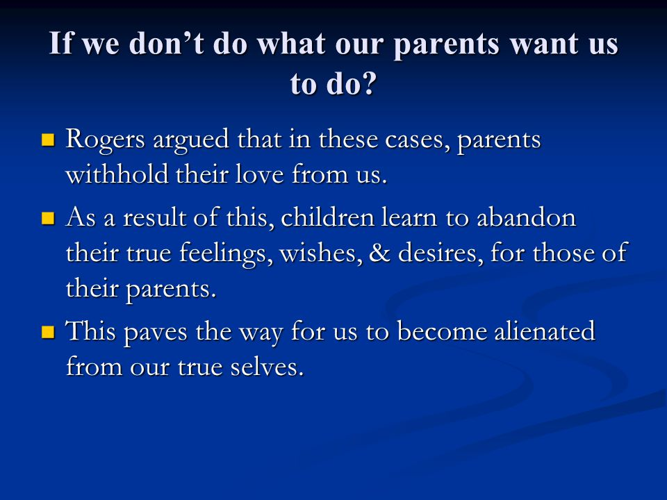 If we don't do what our parents want us to do? Rogers argued that in these cases, parents withhold their love from us. Rogers argued that in these cas