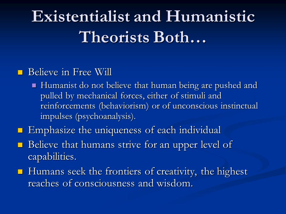 Existentialist and Humanistic Theorists Both… Believe in Free Will Believe in Free Will Humanist do not believe that human being are pushed and pulled