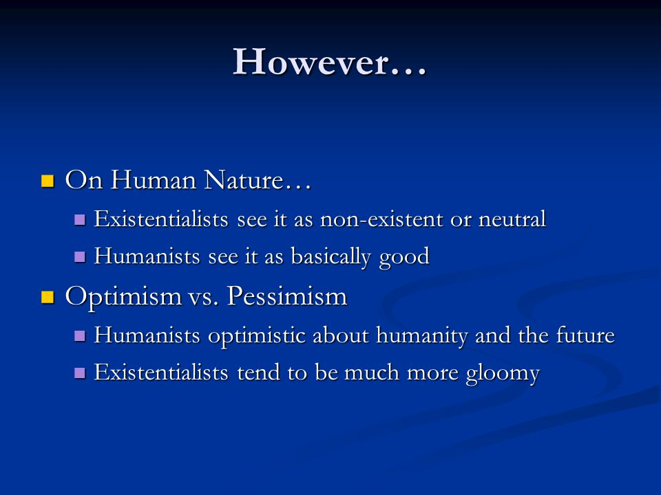 However… On Human Nature… On Human Nature… Existentialists see it as non-existent or neutral Existentialists see it as non-existent or neutral Humanis