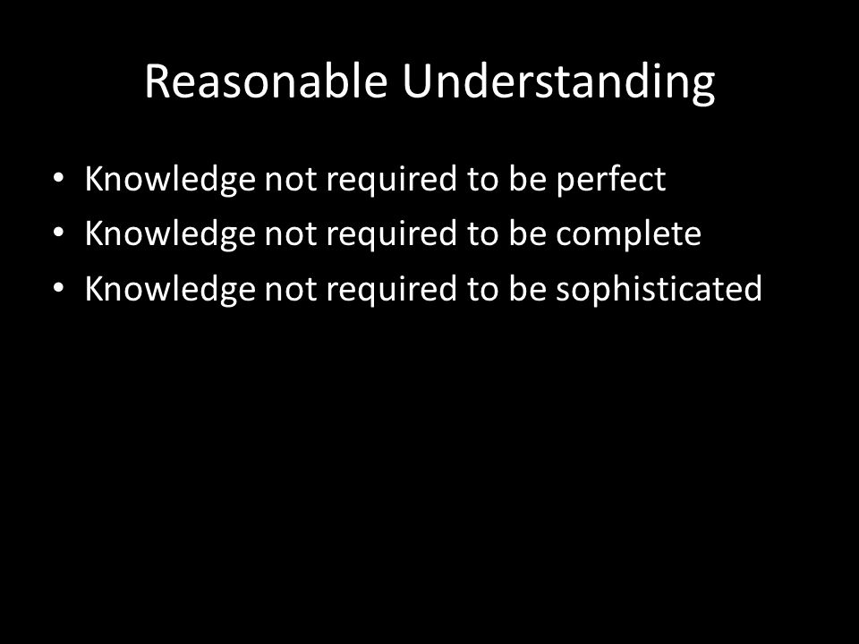 Reasonable Understanding Knowledge not required to be perfect Knowledge not required to be complete Knowledge not required to be sophisticated