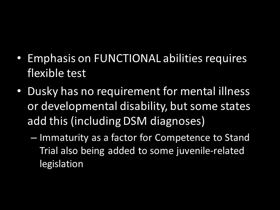 Emphasis on FUNCTIONAL abilities requires flexible test Dusky has no requirement for mental illness or developmental disability, but some states add this (including DSM diagnoses) – Immaturity as a factor for Competence to Stand Trial also being added to some juvenile-related legislation