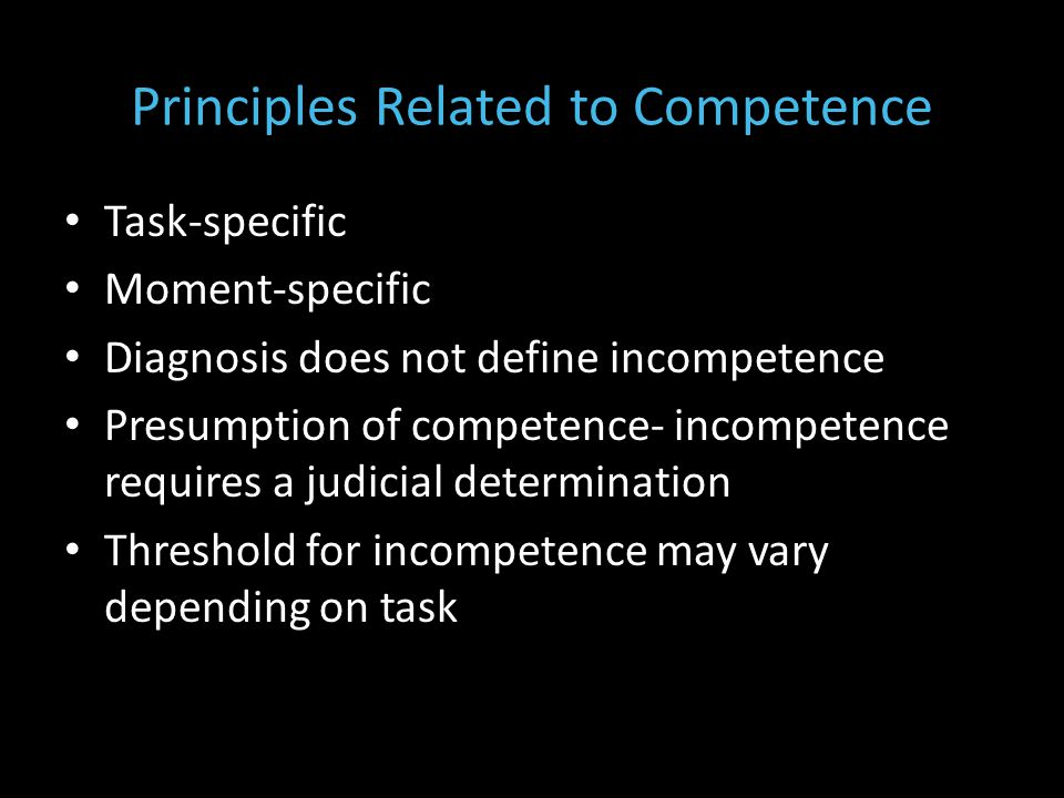 Principles Related to Competence Task-specific Moment-specific Diagnosis does not define incompetence Presumption of competence- incompetence requires a judicial determination Threshold for incompetence may vary depending on task