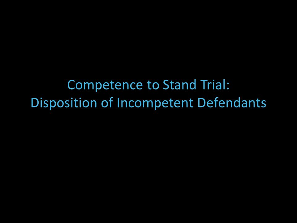 Competence to Stand Trial: Disposition of Incompetent Defendants