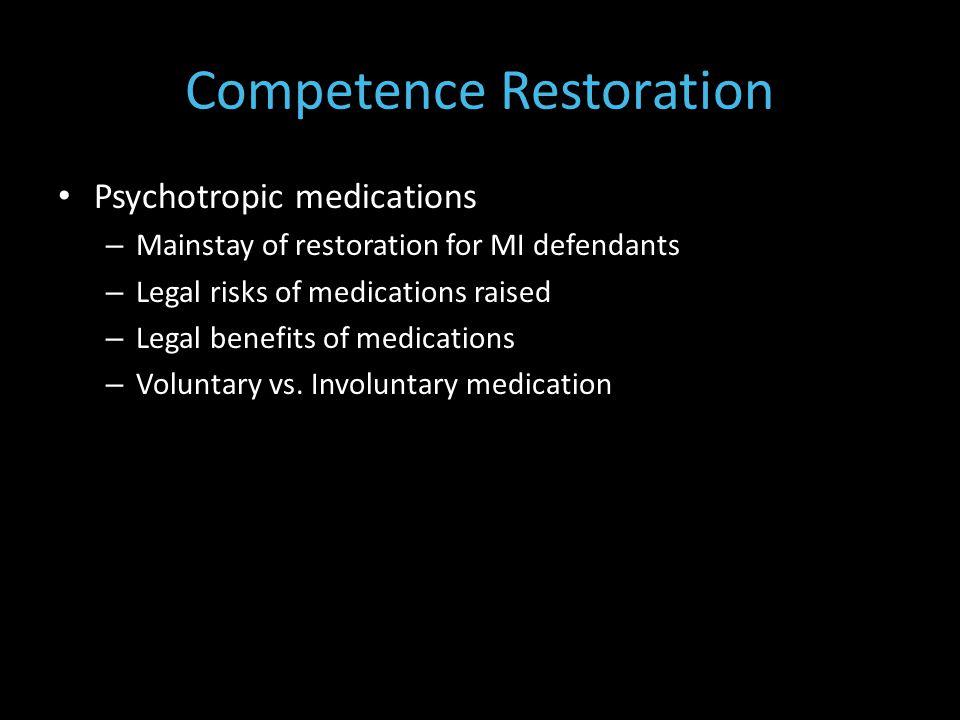 Competence Restoration Psychotropic medications – Mainstay of restoration for MI defendants – Legal risks of medications raised – Legal benefits of medications – Voluntary vs.