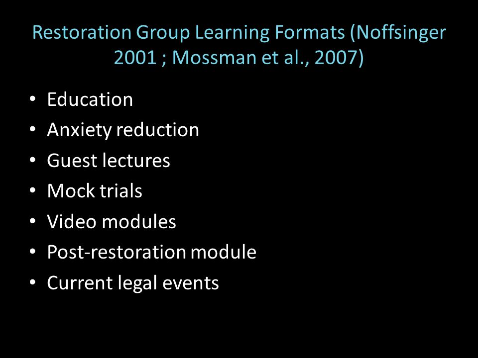 Restoration Group Learning Formats (Noffsinger 2001 ; Mossman et al., 2007) Education Anxiety reduction Guest lectures Mock trials Video modules Post-restoration module Current legal events