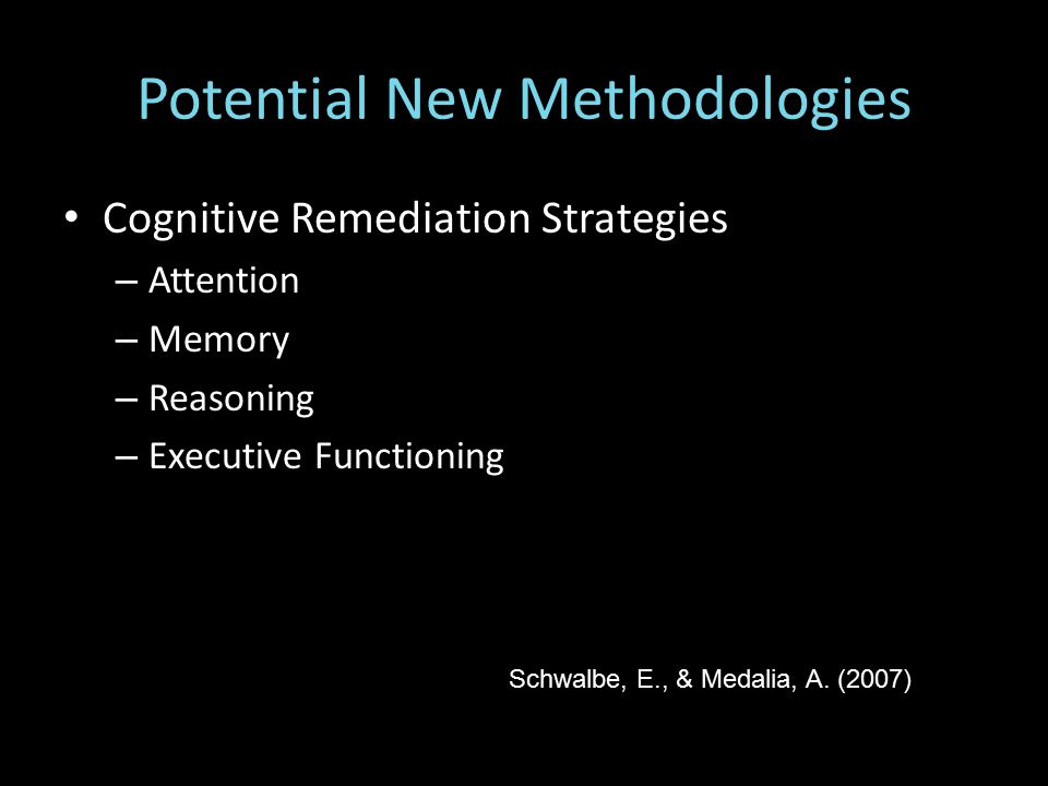 Potential New Methodologies Cognitive Remediation Strategies – Attention – Memory – Reasoning – Executive Functioning Schwalbe, E., & Medalia, A.