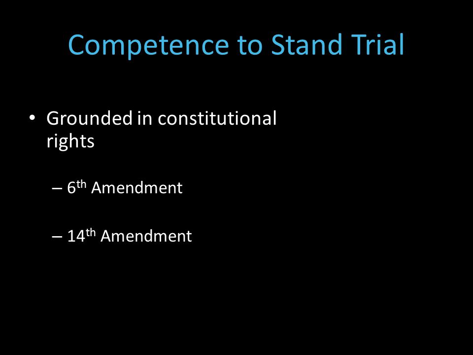 Grounded in constitutional rights – 6 th Amendment – 14 th Amendment Competence to Stand Trial