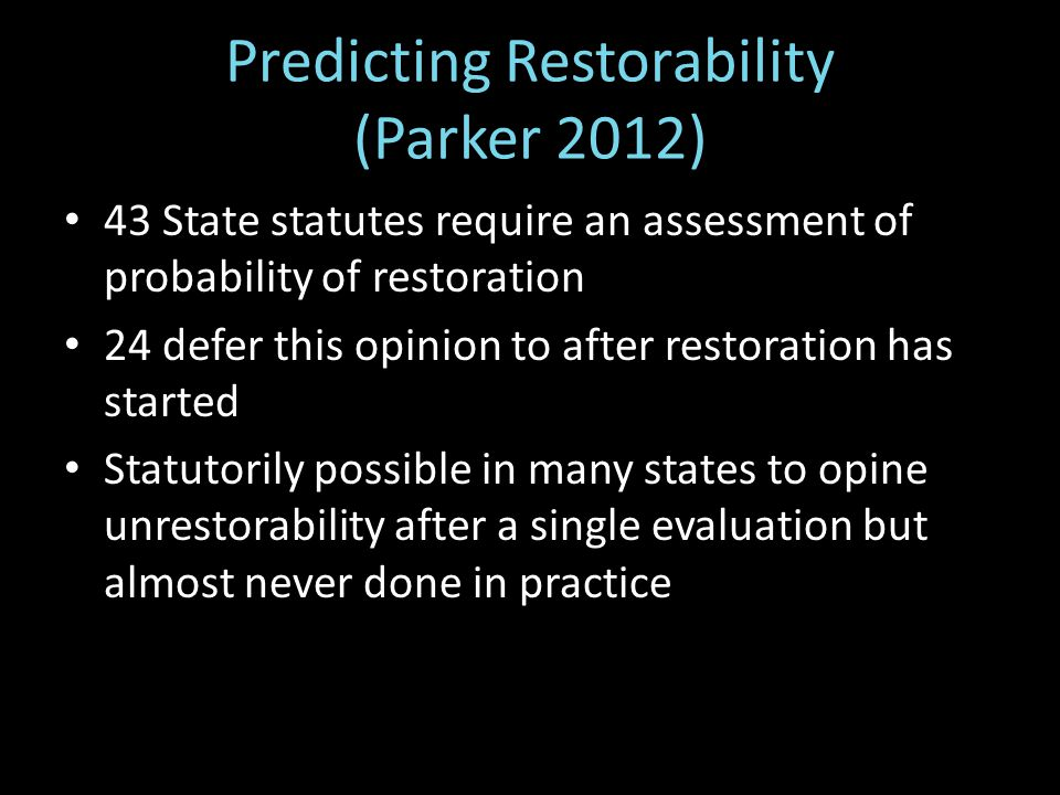 Predicting Restorability (Parker 2012) 43 State statutes require an assessment of probability of restoration 24 defer this opinion to after restoration has started Statutorily possible in many states to opine unrestorability after a single evaluation but almost never done in practice
