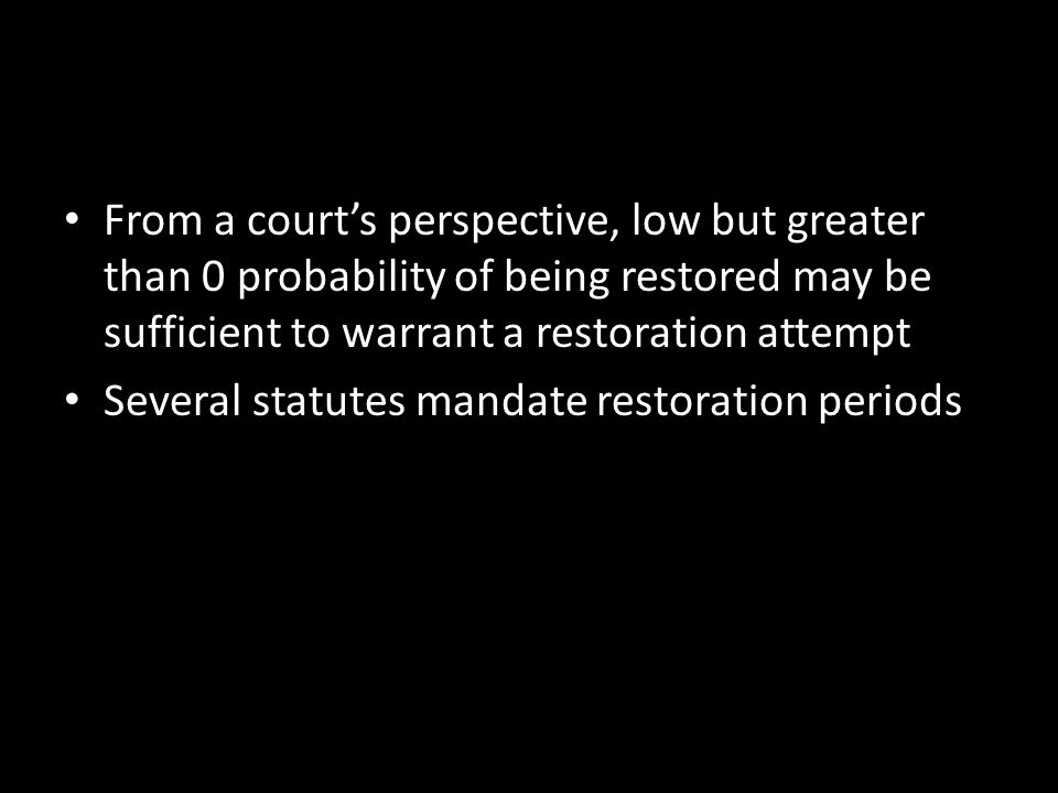 From a court's perspective, low but greater than 0 probability of being restored may be sufficient to warrant a restoration attempt Several statutes mandate restoration periods
