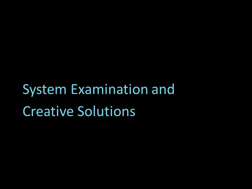 System Examination and Creative Solutions