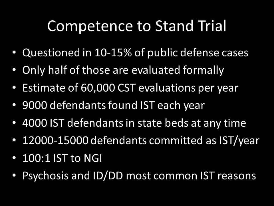 Questioned in 10-15% of public defense cases Only half of those are evaluated formally Estimate of 60,000 CST evaluations per year 9000 defendants found IST each year 4000 IST defendants in state beds at any time 12000-15000 defendants committed as IST/year 100:1 IST to NGI Psychosis and ID/DD most common IST reasons