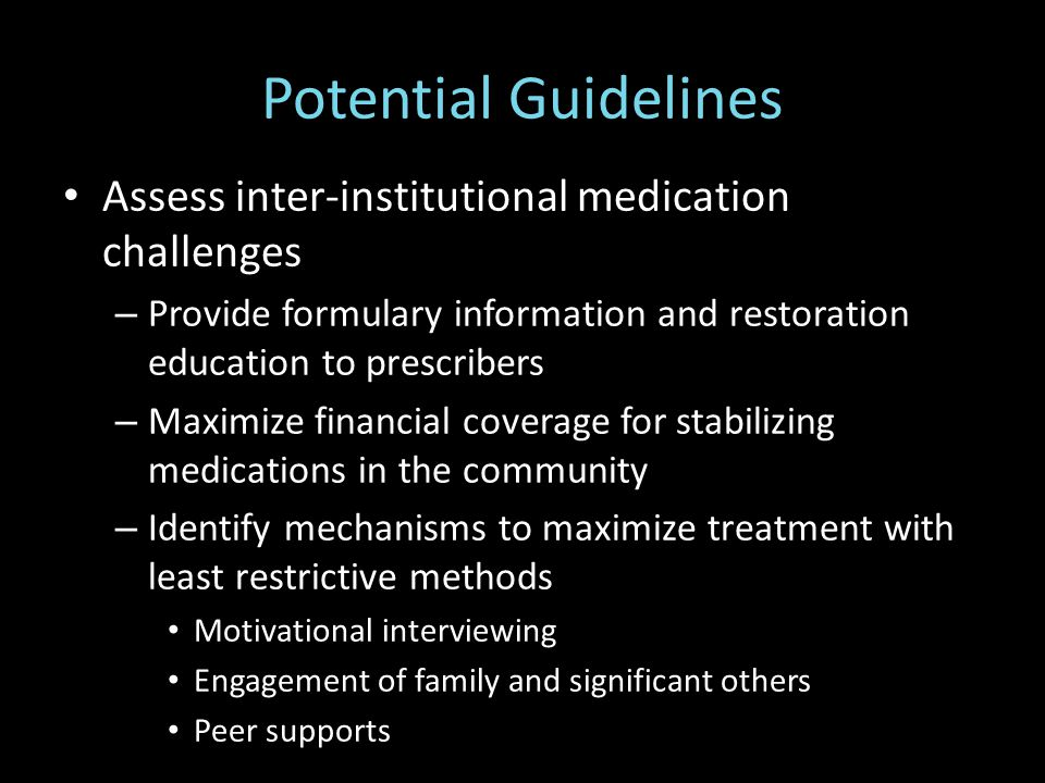 Potential Guidelines Assess inter-institutional medication challenges – Provide formulary information and restoration education to prescribers – Maximize financial coverage for stabilizing medications in the community – Identify mechanisms to maximize treatment with least restrictive methods Motivational interviewing Engagement of family and significant others Peer supports