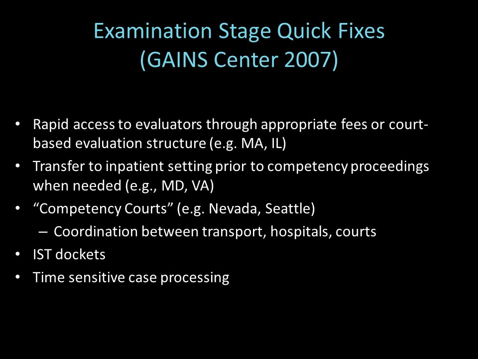 Examination Stage Quick Fixes (GAINS Center 2007) Rapid access to evaluators through appropriate fees or court- based evaluation structure (e.g.