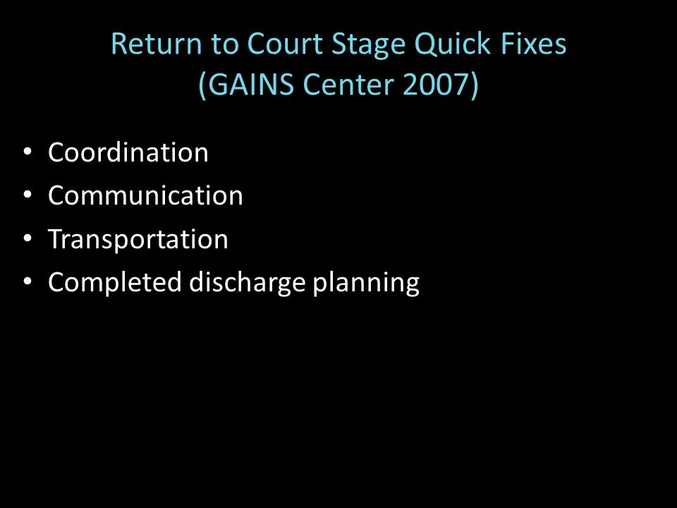 Coordination Communication Transportation Completed discharge planning Return to Court Stage Quick Fixes (GAINS Center 2007)
