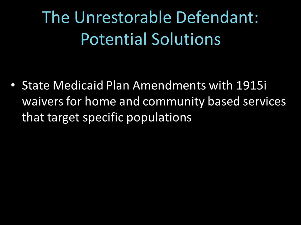 The Unrestorable Defendant: Potential Solutions State Medicaid Plan Amendments with 1915i waivers for home and community based services that target specific populations
