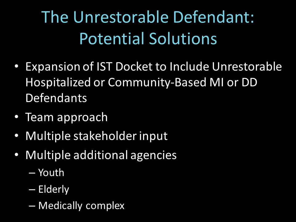 Expansion of IST Docket to Include Unrestorable Hospitalized or Community-Based MI or DD Defendants Team approach Multiple stakeholder input Multiple additional agencies – Youth – Elderly – Medically complex The Unrestorable Defendant: Potential Solutions
