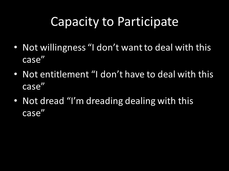 Capacity to Participate Not willingness I don't want to deal with this case Not entitlement I don't have to deal with this case Not dread I'm dreading dealing with this case