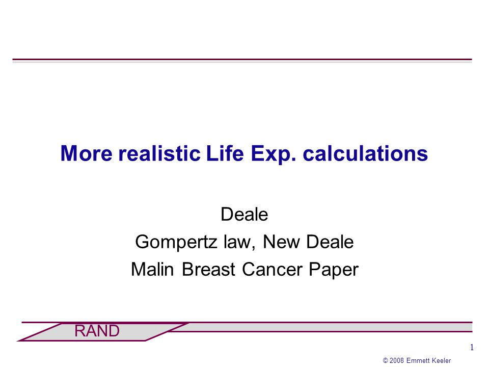 1 © 2008 Emmett Keeler RAND More realistic Life Exp. calculations Deale Gompertz law, New Deale Malin Breast Cancer Paper