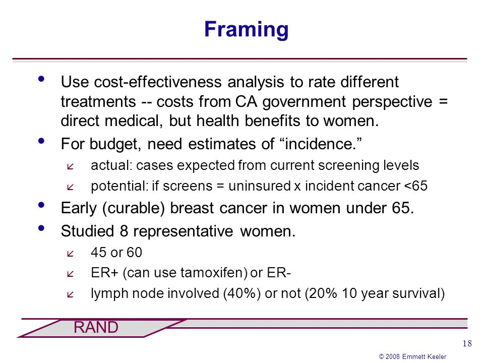 18 © 2008 Emmett Keeler RAND Framing Use cost-effectiveness analysis to rate different treatments -- costs from CA government perspective = direct med