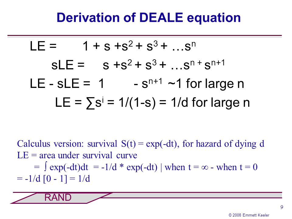 9 © 2008 Emmett Keeler RAND Derivation of DEALE equation Calculus version: survival S(t) = exp(-dt), for hazard of dying d LE = area under survival cu