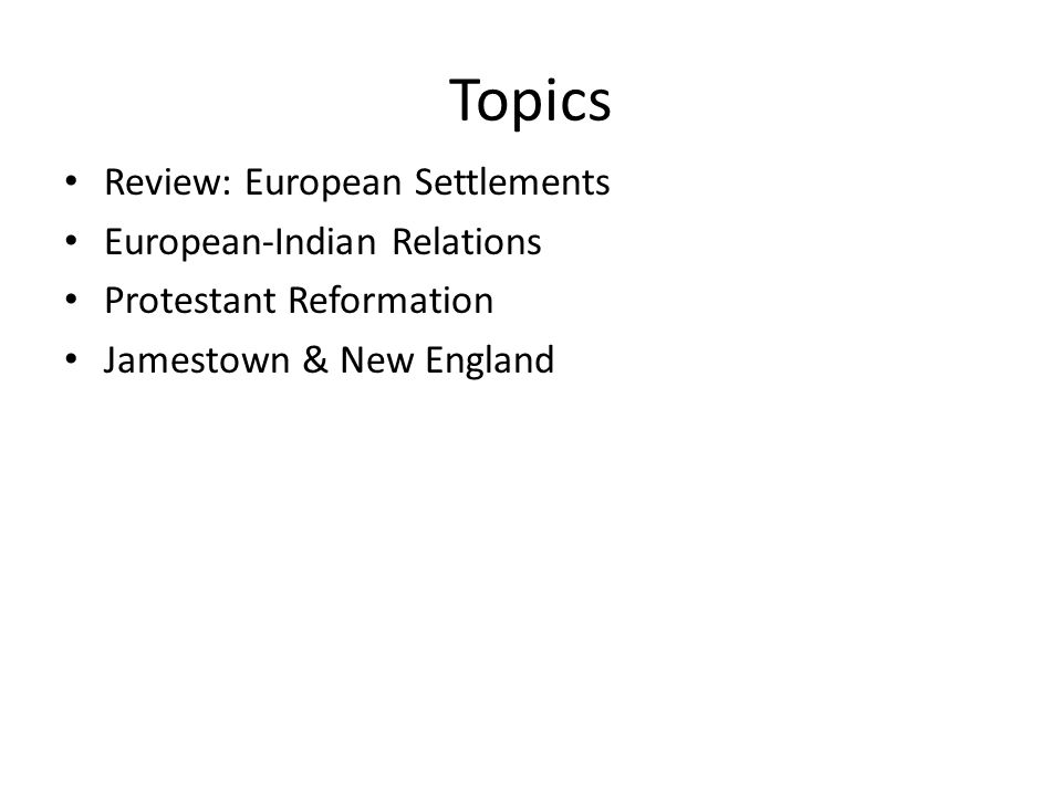 Topics Review: European Settlements European-Indian Relations Protestant Reformation Jamestown & New England