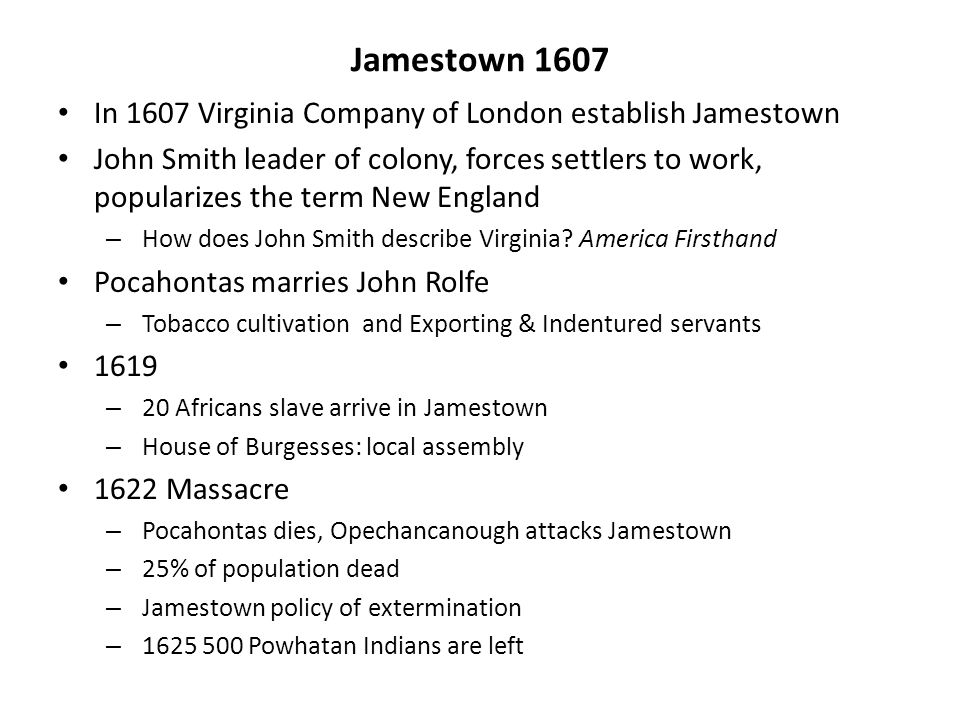 Jamestown 1607 In 1607 Virginia Company of London establish Jamestown John Smith leader of colony, forces settlers to work, popularizes the term New England – How does John Smith describe Virginia.