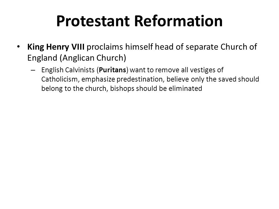 Protestant Reformation King Henry VIII proclaims himself head of separate Church of England (Anglican Church) – English Calvinists (Puritans) want to remove all vestiges of Catholicism, emphasize predestination, believe only the saved should belong to the church, bishops should be eliminated