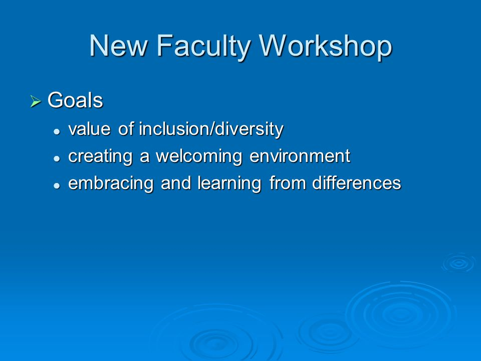 New Faculty Workshop  Goals value of inclusion/diversity value of inclusion/diversity creating a welcoming environment creating a welcoming environment embracing and learning from differences embracing and learning from differences