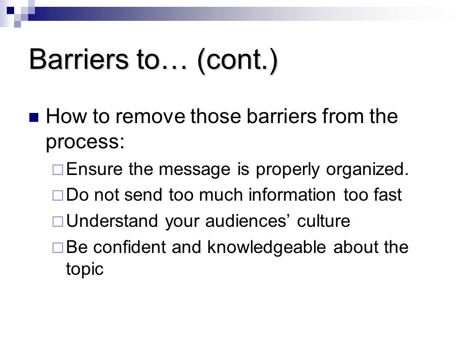 Barriers to… (cont.) How to remove those barriers from the process:  Ensure the message is properly organized.