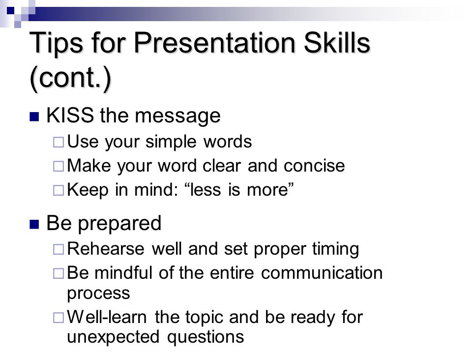 Tips for Presentation Skills (cont.) KISS the message  Use your simple words  Make your word clear and concise  Keep in mind: less is more Be prepared  Rehearse well and set proper timing  Be mindful of the entire communication process  Well-learn the topic and be ready for unexpected questions