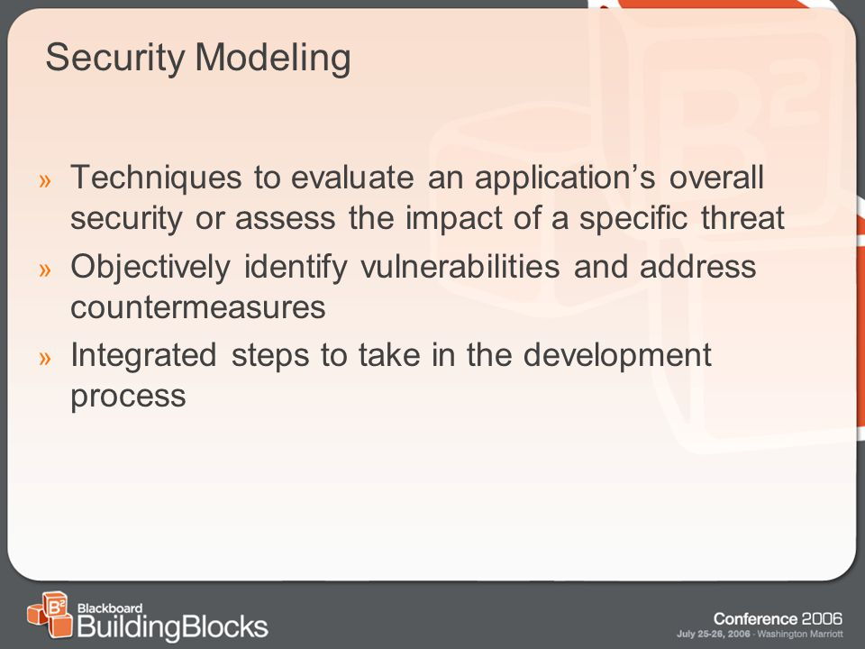Security Modeling » Techniques to evaluate an application's overall security or assess the impact of a specific threat » Objectively identify vulnerabilities and address countermeasures » Integrated steps to take in the development process