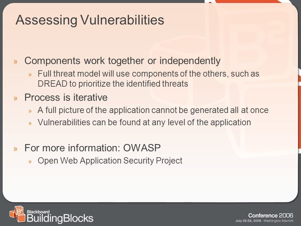 Assessing Vulnerabilities » Components work together or independently » Full threat model will use components of the others, such as DREAD to prioritize the identified threats » Process is iterative » A full picture of the application cannot be generated all at once » Vulnerabilities can be found at any level of the application » For more information: OWASP » Open Web Application Security Project
