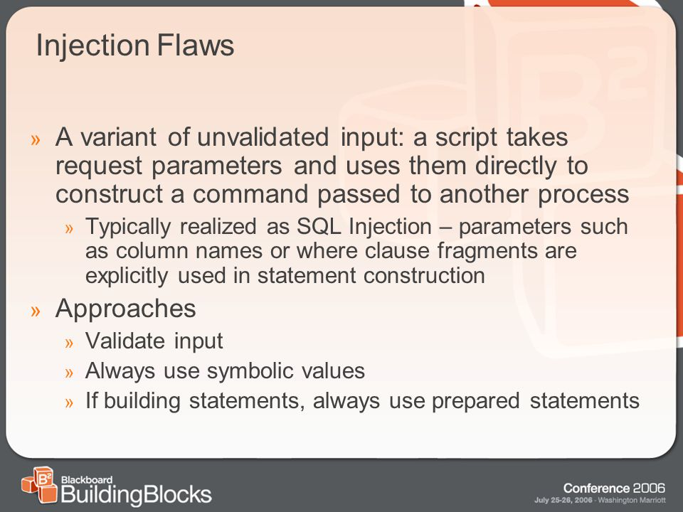 Injection Flaws » A variant of unvalidated input: a script takes request parameters and uses them directly to construct a command passed to another process » Typically realized as SQL Injection – parameters such as column names or where clause fragments are explicitly used in statement construction » Approaches » Validate input » Always use symbolic values » If building statements, always use prepared statements